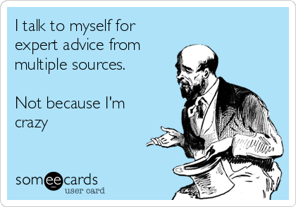 I talk to myself for expert advice from  multiple sources.   Not because I'm crazy