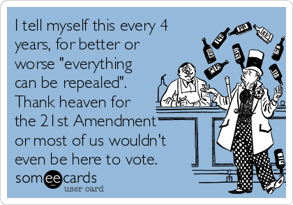 """I tell myself this every 4 years, for better or worse """"everything can be repealed"""". Thank heaven for the 21st Amendment or most of us wouldn't even be here to vote."""