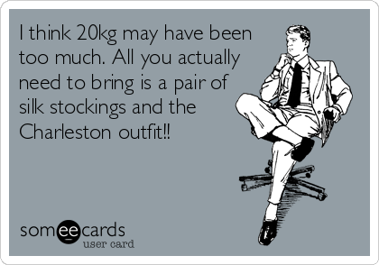 I think 20kg may have been too much. All you actually need to bring is a pair of silk stockings and the Charleston outfit!!