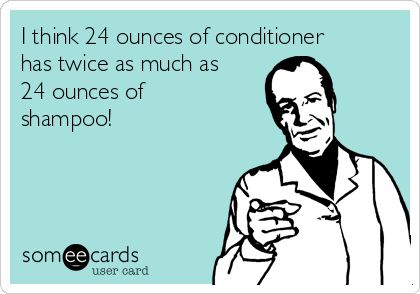I think 24 ounces of conditioner has twice as much as 24 ounces of shampoo!