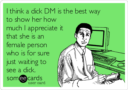 I think a dick DM is the best way to show her how much I appreciate it that she is an female person who is for sure just waiting to see a dick.
