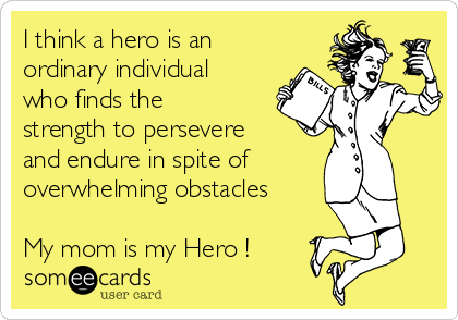I think a hero is an ordinary individual who finds the strength to persevere and endure in spite of overwhelming obstacles  My mom is my Hero !