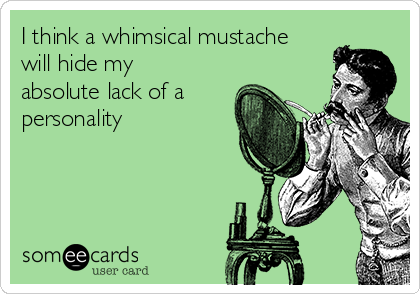 I think a whimsical mustache will hide my absolute lack of a personality
