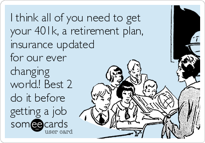 I think all of you need to get your 401k, a retirement plan, insurance updated for our ever changing world.! Best 2 do it before getting a job