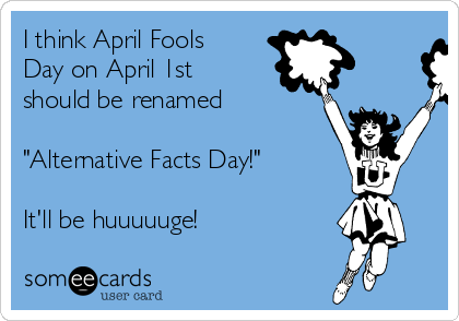 "I think April Fools Day on April 1st should be renamed  ""Alternative Facts Day!""  It'll be huuuuuge!"