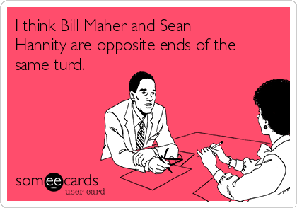 I think Bill Maher and Sean Hannity are opposite ends of the same turd.