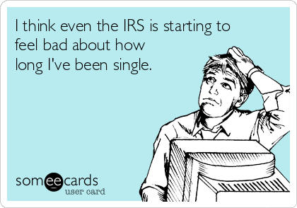 I think even the IRS is starting to feel bad about how long I've been single.