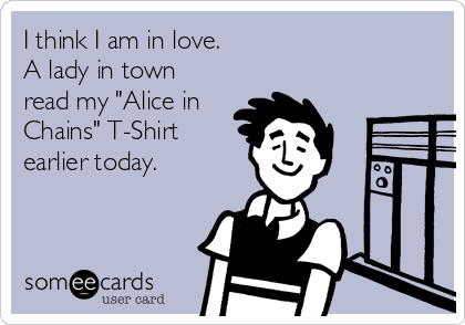 """I think I am in love. A lady in town read my """"Alice in Chains"""" T-Shirt earlier today."""