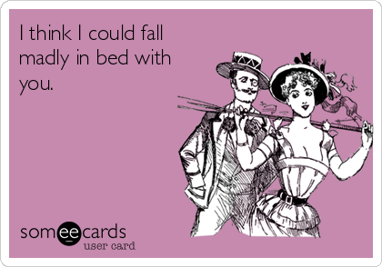 I think I could fall madly in bed with you.