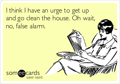 I think I have an urge to get up and go clean the house. Oh wait, no, false alarm.