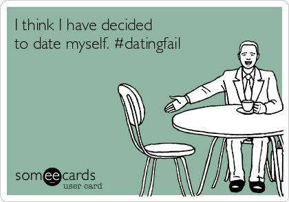 I think I have decided to date myself. #datingfail