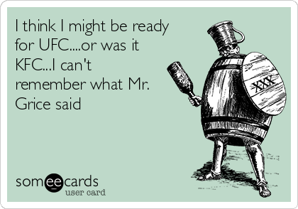 I think I might be ready for UFC....or was it KFC...I can't remember what Mr. Grice said