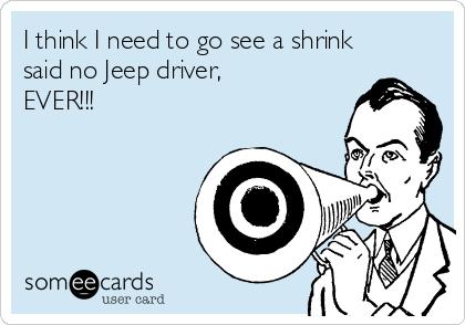 I think I need to go see a shrink said no Jeep driver, EVER!!!