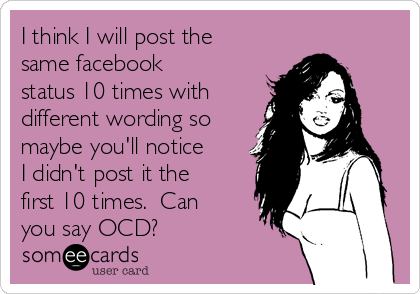I think I will post the same facebook status 10 times with different wording so maybe you'll notice I didn't post it the first 10 times.  Can you say OCD?
