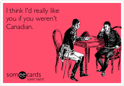 I think I'd really like you if you weren't Canadian.