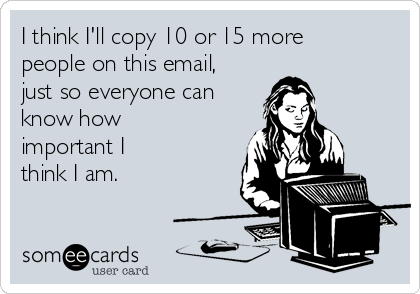 I think I'll copy 10 or 15 more people on this email, just so everyone can know how important I think I am.