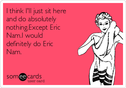 I think I'll just sit here and do absolutely nothing.Except Eric Nam.I would definitely do Eric Nam.