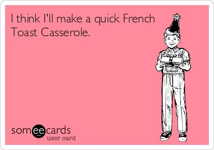 I think I'll make a quick French Toast Casserole.