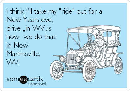 "i think i'll take my ""ride"" out for a New Years eve, drive ,,in WV..is how  we do that in New Martinsville, WV!"