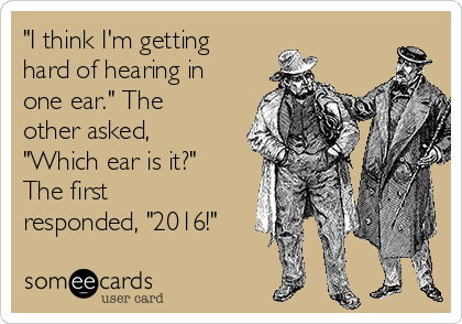 """I think I'm getting hard of hearing in one ear."" The other asked, ""Which ear is it?"" The first responded, ""2016!"""