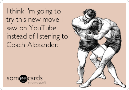 I think I'm going to try this new move I saw on YouTube instead of listening to Coach Alexander.