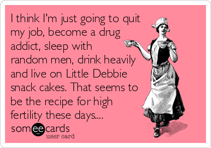 I think I'm just going to quit my job, become a drug addict, sleep with random men, drink heavily and live on Little Debbie snack cakes. That seems to be the recipe for high fertility these days....