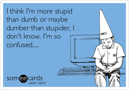 I think I'm more stupid than dumb or maybe dumber than stupider, I don't know. I'm so confused.....