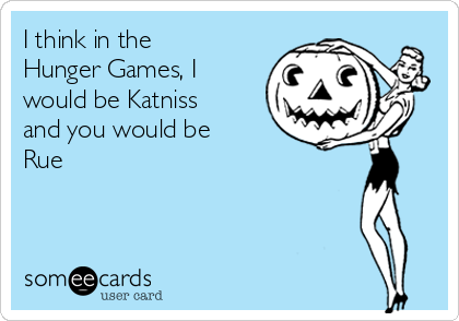 I think in the Hunger Games, I would be Katniss and you would be Rue