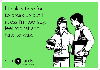 I think is time for us to break up but I guess I'm too lazy, feel too fat and hate to wax.