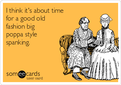 I think it's about time for a good old fashion big poppa style spanking.