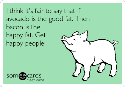 I think it's fair to say that if avocado is the good fat. Then bacon is the happy fat. Get happy people!