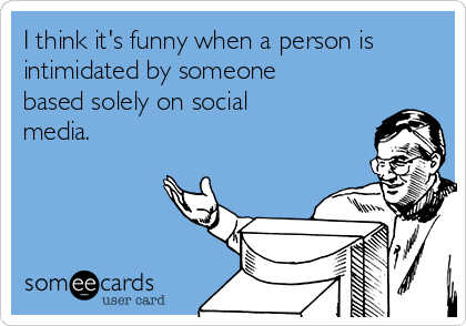 I think it's funny when a person is intimidated by someone based solely on social media.