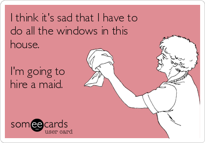 I think it's sad that I have to do all the windows in this house.  I'm going to hire a maid.