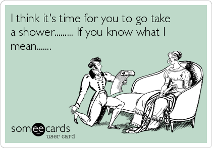 I think it's time for you to go take a shower......... If you know what I mean.......