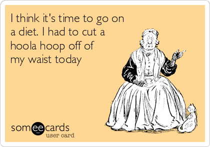 I think it's time to go on a diet. I had to cut a hoola hoop off of my waist today