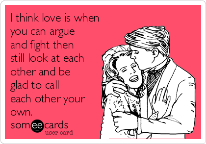 I think love is when you can argue and fight then still look at each other and be glad to call each other your own.