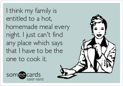 I think my family is entitled to a hot, homemade meal every night. I just can't find any place which says that I have to be the one to cook it.