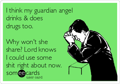 I think my guardian angel drinks & does drugs too.  Why won't she share? Lord knows I could use some  shit right about now.