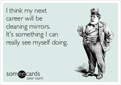 I think my next  career will be cleaning mirrors.  It's something I can really see myself doing.