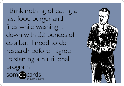 I think nothing of eating a fast food burger and fries while washing it down with 32 ounces of cola but, I need to do research before I agree to starting a nutritional program