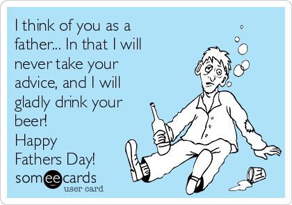 I think of you as a father... In that I will never take your advice, and I will gladly drink your beer! Happy Fathers Day!