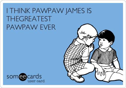 I THINK PAWPAW JAMES IS THEGREATEST PAWPAW EVER
