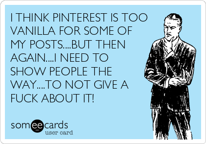 I THINK PINTEREST IS TOO VANILLA FOR SOME OF MY POSTS....BUT THEN AGAIN....I NEED TO SHOW PEOPLE THE WAY....TO NOT GIVE A FUCK ABOUT IT!