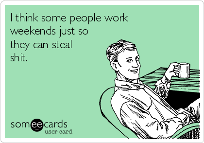 I think some people work weekends just so they can steal shit.
