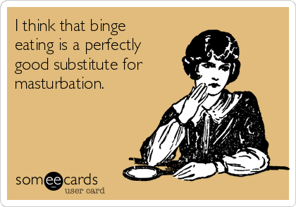 I think that binge eating is a perfectly good substitute for  masturbation.