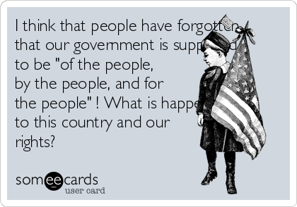 """I think that people have forgotten that our government is supposed to be """"of the people, by the people, and for the people"""" ! What is happening to this country and our rights?"""