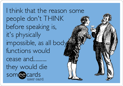 I think that the reason some people don't THINK before speaking is, it's physically impossible, as all body functions would  cease and........... they would die