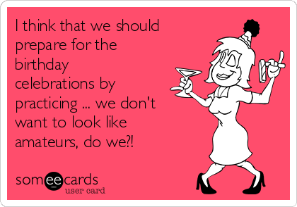 I think that we should prepare for the birthday celebrations by practicing ... we don't want to look like amateurs, do we?!