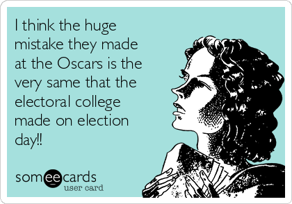 I think the huge mistake they made at the Oscars is the very same that the electoral college made on election day!!