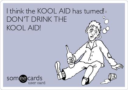 I think the KOOL AID has turned! DON'T DRINK THE KOOL AID!